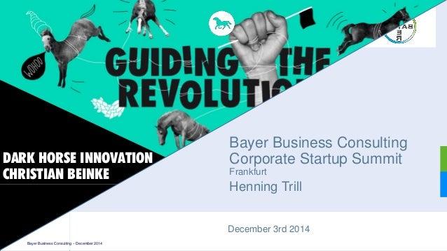 December3rd 2014  Bayer Business ConsultingCorporate Startup SummitFrankfurt  HenningTrill  DARK HORSE INNOVATIONCHRISTIAN...