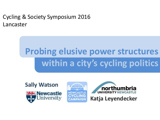 Probing elusive power structures within a city's cycling politics Sally Watson Cycling & Society Symposium 2016 Lancaster ...