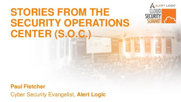 STORIES FROM THE SECURITY OPERATIONS CENTER (S.O.C.) Paul Fletcher Cyber Security Evangelist, Alert Logic