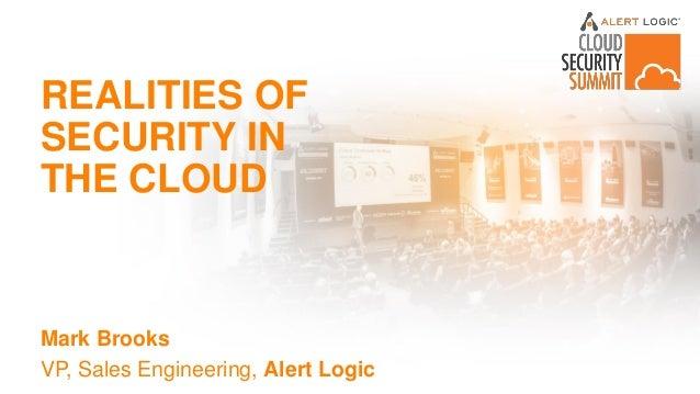 REALITIES OF SECURITY IN THE CLOUD Mark Brooks VP, Sales Engineering, Alert Logic