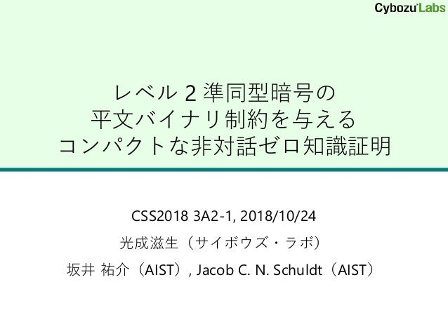 レベル 2 準同型暗号の 平文バイナリ制約を与える コンパクトな非対話ゼロ知識証明 CSS2018 3A2-1, 2018/10/24 光成滋生(サイボウズ・ラボ) 坂井 祐介(AIST), Jacob C. N. Schuldt(AIST)