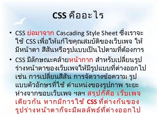 CSS คือ อะไร• CSS ย่อมาจาก Cascading Style Sheet ซึ่งเราจะ  ใช้ CSS เพื่อให้แก้ไขคุณสมบัติของเว็บเพจ ให้  มีหน้าตา สีสันหร...