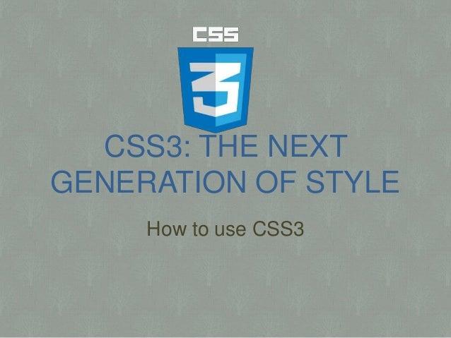 CSS3: THE NEXTGENERATION OF STYLEHow to use CSS3