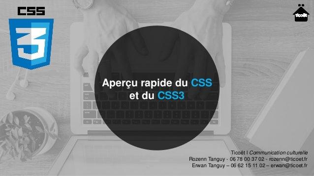 Aperçu rapide du CSS et du CSS3 Ticoët l Communication culturelle Rozenn Tanguy - 06 78 00 37 02 - rozenn@ticoet.fr Erwan ...