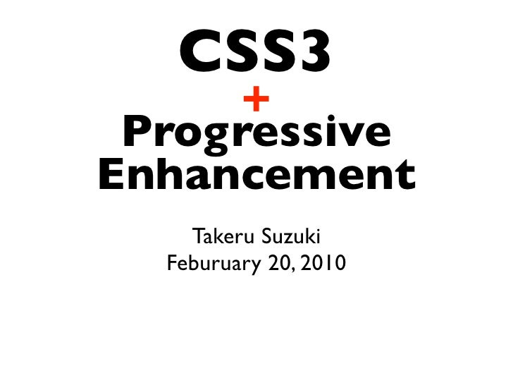CSS3      +  Progressive Enhancement     Takeru Suzuki   Feburuary 20, 2010