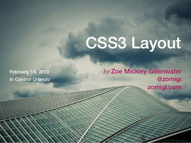 CSS3 LayoutFebruary 18, 2013      byZoe Mickley GillenwaterIn Control Orlando                       @zomigi              ...