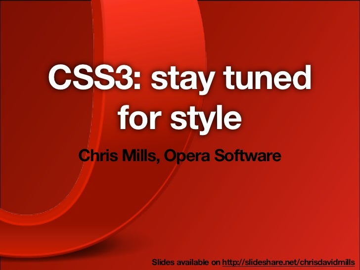 CSS3: stay tuned   for style Chris Mills, Opera Software          Slides available on http://slideshare.net/chrisdavidmills