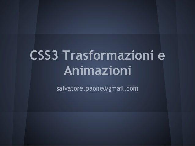 CSS3 Trasformazioni e     Animazioni    salvatore.paone@gmail.com