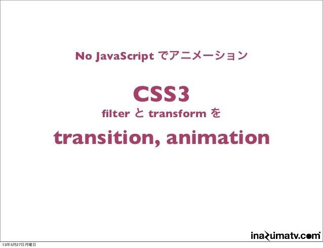 No JavaScript でアニメーションCSS3filter と transform をtransition, animation13年5月27日月曜日
