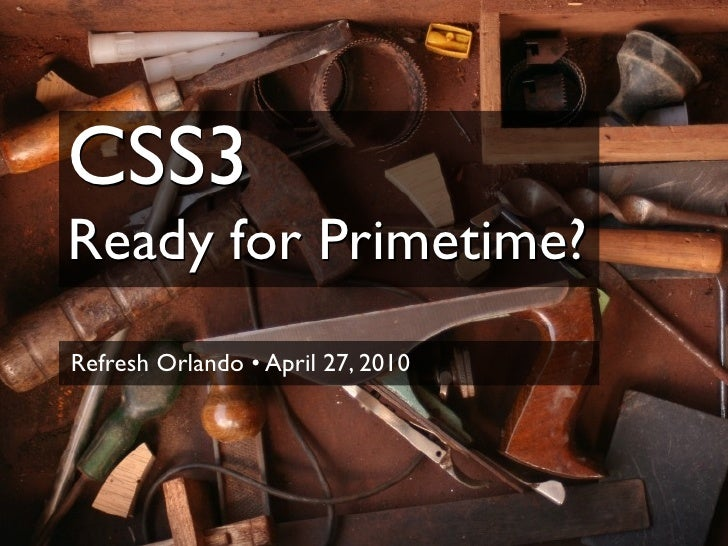 CSS3 Ready for Primetime? Refresh Orlando • April 27, 2010