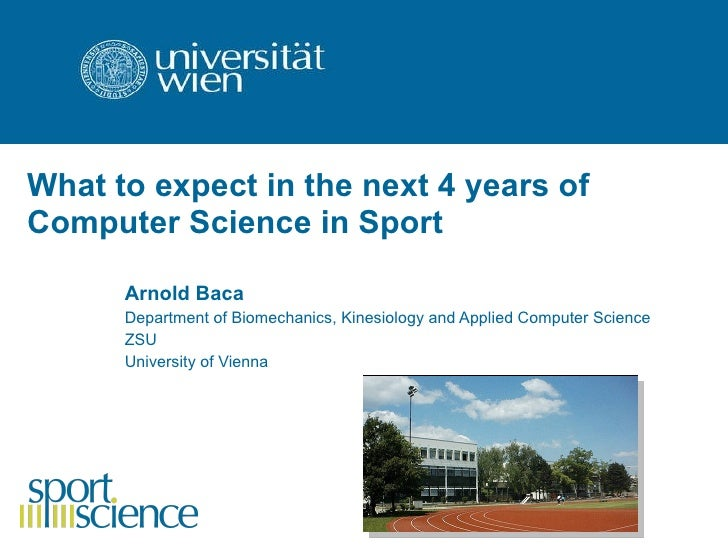 What to expect in the next 4 years of Computer Science in Sport   Arnold Baca Department of Biomechanics, Kinesiology and ...