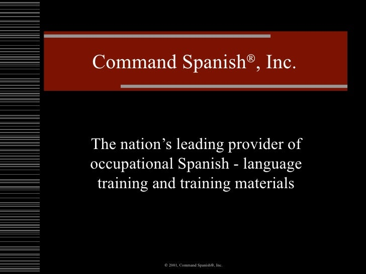 Command Spanish  , Inc. The nation's leading provider of occupational Spanish - language training and training materials