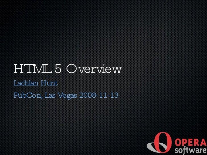 HTML 5 Overview <ul><li>Lachlan Hunt </li></ul><ul><ul><ul><li>PubCon, Las Vegas 2008-11-13 </li></ul></ul></ul>
