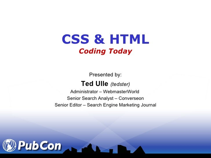 CSS & HTML Coding Today Presented by: Ted Ulle  (tedster) Administrator – WebmasterWorld  Senior Search Analyst – Converse...