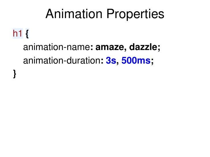 Animation Propertiesh1 {  animation-name: amaze, dazzle;  animation-duration: 3s, 500ms;}