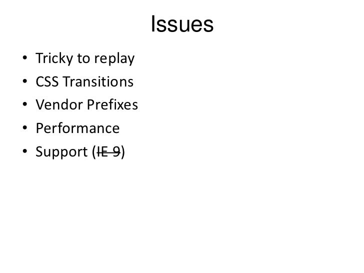 Issues•   Tricky to replay•   CSS Transitions•   Vendor Prefixes•   Performance•   Support (IE 9)