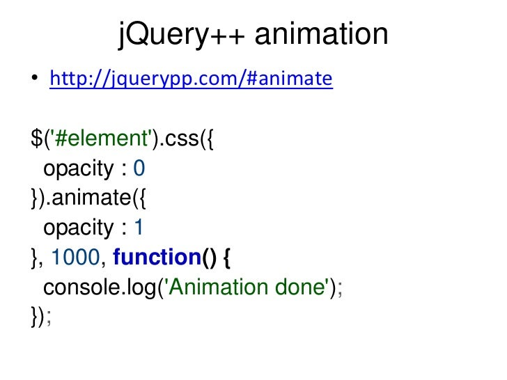 jQuery++ animation• http://jquerypp.com/#animate$(#element).css({  opacity : 0}).animate({  opacity : 1}, 1000, function()...
