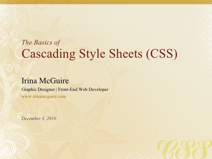 The Basics of Cascading Style Sheets (CSS) Irina McGuire Graphic Designer | Front-End Web Developer www.irinamcguire.com D...