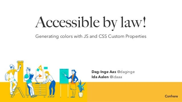 Accessible by law! Generating colors with JS and CSS Custom Properties Dag-Inge Aas @daginge Ida Aalen @idaaa