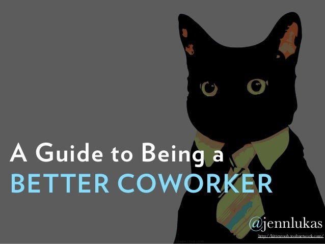 A Guide to Being a BETTER COWORKER http://kittentoob.toobnetwork.com/ @jennlukas