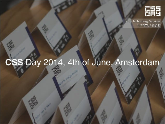 CSS Day 2014, 4th of June, Amsterdam NHN Technology Services UIT개발실 민경환