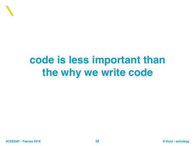 #CSSDAY - Faenza 2018 @Violo - extrategy code is less important than the why we write code 32