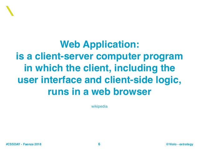 #CSSDAY - Faenza 2018 @Violo - extrategy Web Application: is a client-server computer program in which the client, includi...