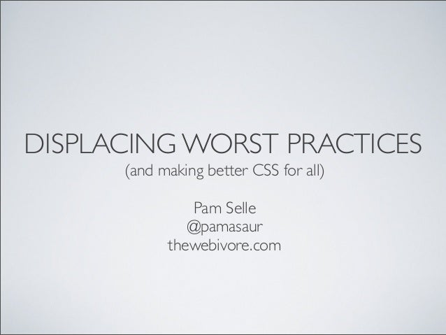 DISPLACING WORST PRACTICES (and making better CSS for all) Pam Selle @pamasaur thewebivore.com