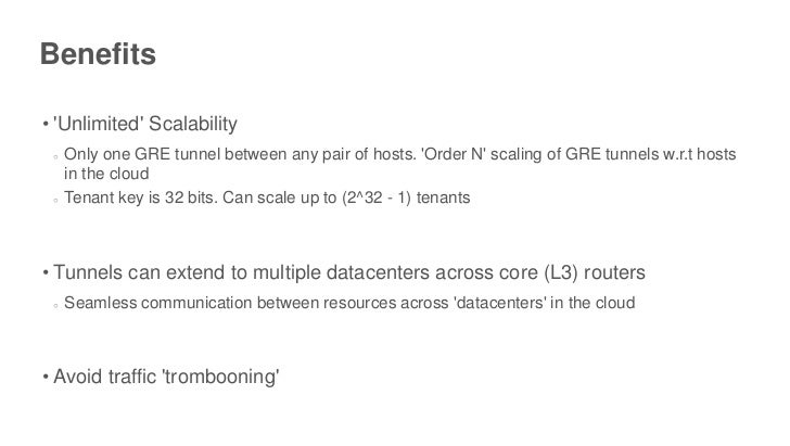 Benefits• Unlimited Scalability ○   Only one GRE tunnel between any pair of hosts. Order N scaling of GRE tunnels w.r.t ho...