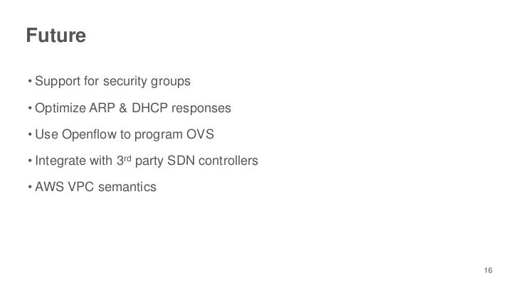 Future• Support for security groups• Optimize ARP & DHCP responses• Use Openflow to program OVS• Integrate with 3rd party ...