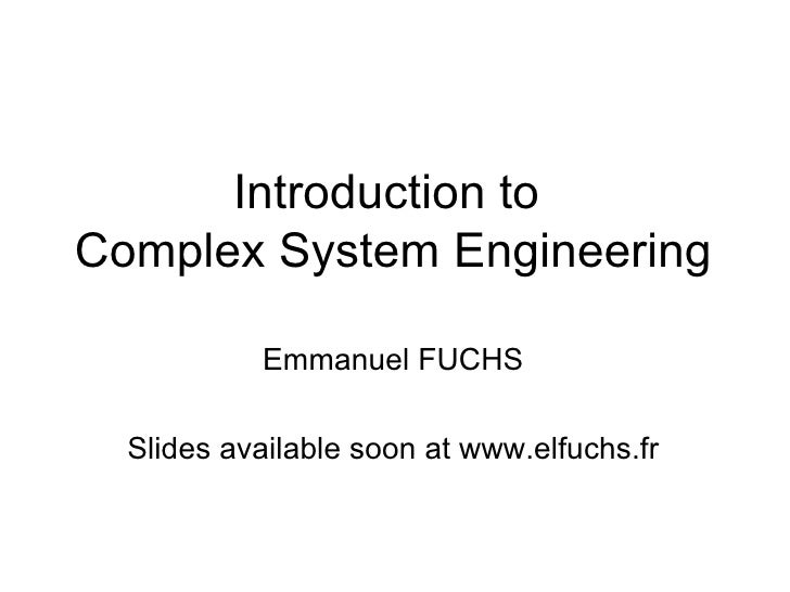 Introduction to  Complex System Engineering <ul><li>Emmanuel FUCHS </li></ul><ul><li>Slides available soon at www.elfuchs....