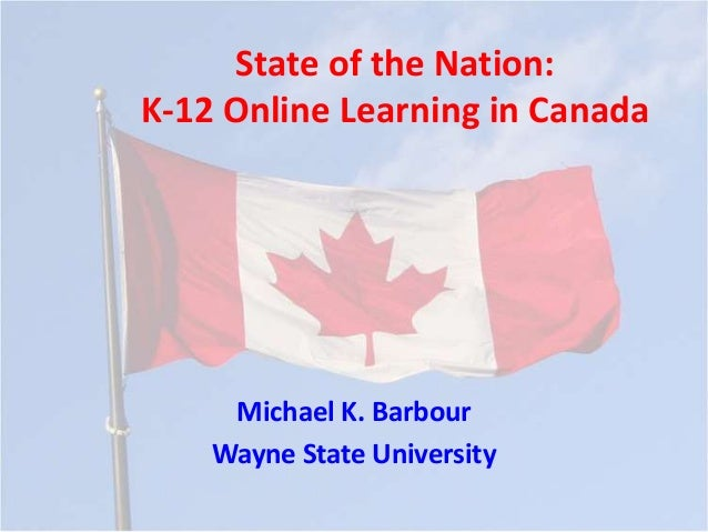 State of the Nation:K-12 Online Learning in Canada     Michael K. Barbour    Wayne State University