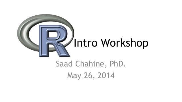 Intro Workshop Saad Chahine, PhD. May 26, 2014