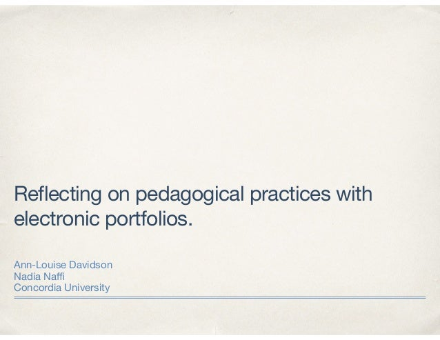 Reflecting on pedagogical practices with electronic portfolios. Ann-Louise Davidson  Nadia Naffi  Concordia University