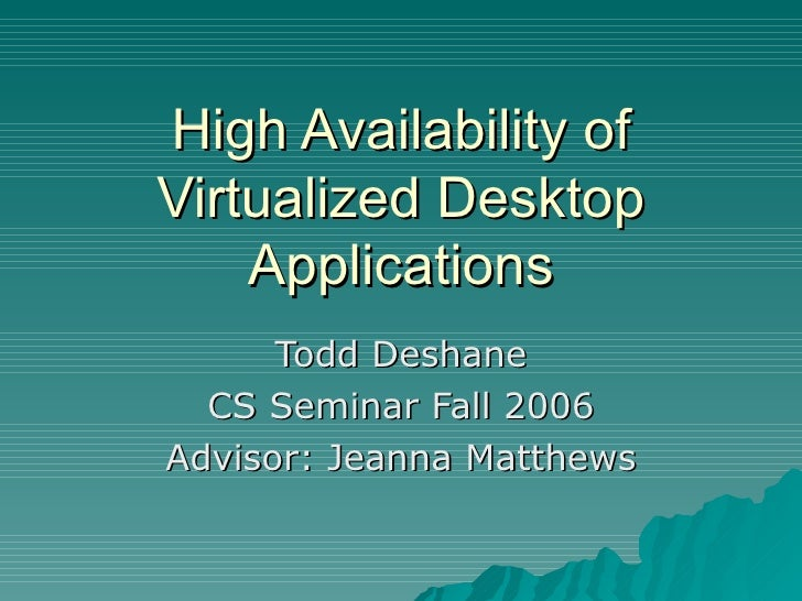 High Availability of Virtualized Desktop Applications Todd Deshane CS Seminar Fall 2006 Advisor: Jeanna Matthews