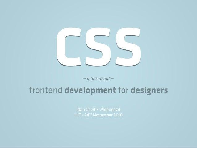 CSS— a talk about — frontend development for designers Idan Gazit • @idangazit HIT • 24th November 2010
