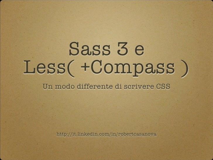 Sass 3 eLess( +Compass ) Un modo differente di scrivere CSS    http://it.linkedin.com/in/robertcasanova