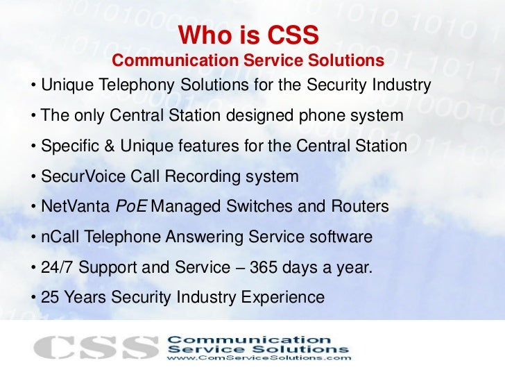 Who is CSS           Communication Service Solutions• Unique Telephony Solutions for the Security Industry• The only Centr...