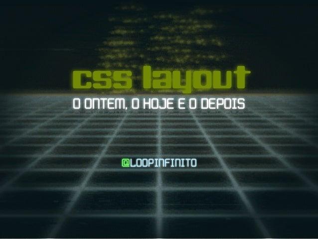 css layout O ONTEM, O HOJE E O DEPOIS @LOOPINFINITO