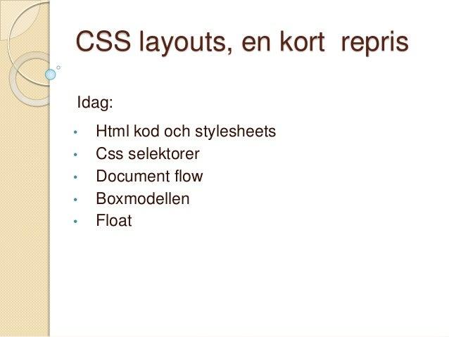 CSS layouts, en kort reprisIdag:•   Html kod och stylesheets•   Css selektorer•   Document flow•   Boxmodellen•   Float