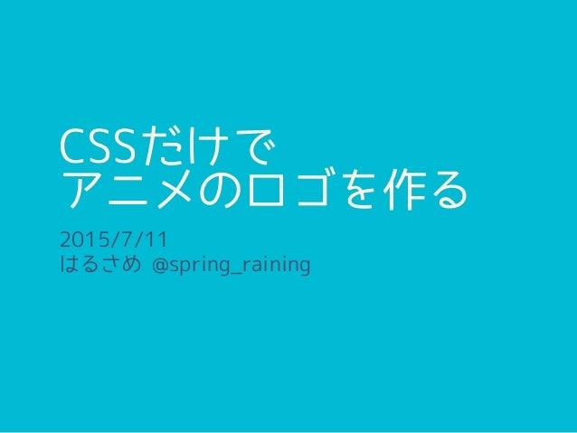 CSSだけで アニメのロゴを作る 2015/7/11 はるさめ @spring_raining