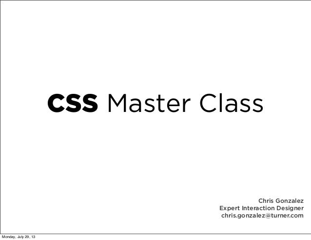 CSS Master Class Chris Gonzalez Expert Interaction Designer chris.gonzalez@turner.com Monday, July 29, 13