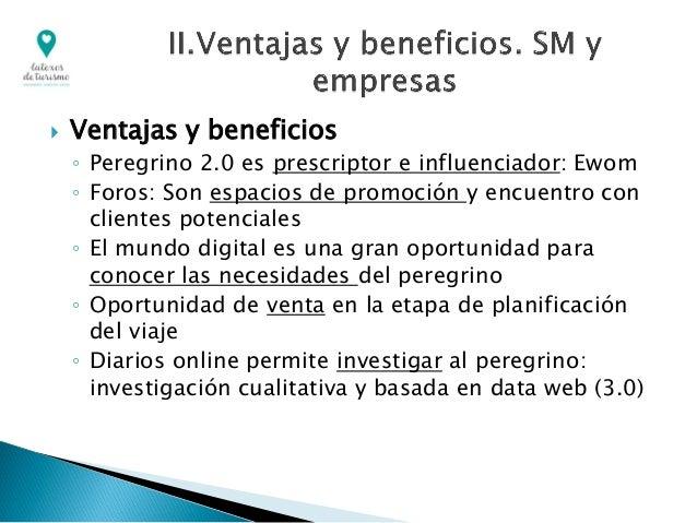  Ventajas y beneficios ◦ Peregrino 2.0 es prescriptor e influenciador: Ewom ◦ Foros: Son espacios de promoción y encuentr...