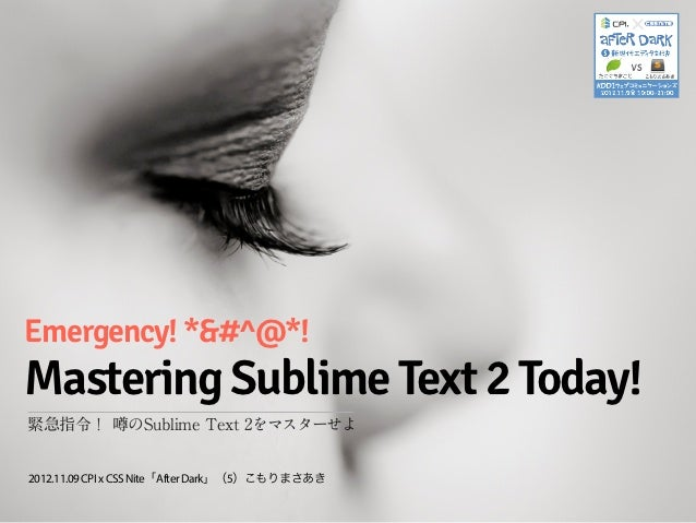 Emergency! *&#^@*!Mastering Sublime Text 2 Today!緊急指令! 噂のSublime Text 2をマスターせよ2012.11.09 CPI x CSS Nite「After Dark」(5)こもりま...