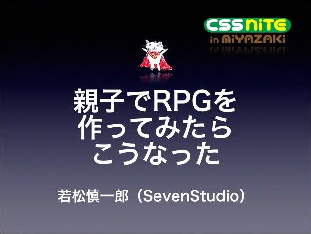 親子でRPGを 作ってみたら こうなった 若松慎一郎(SevenStudio)