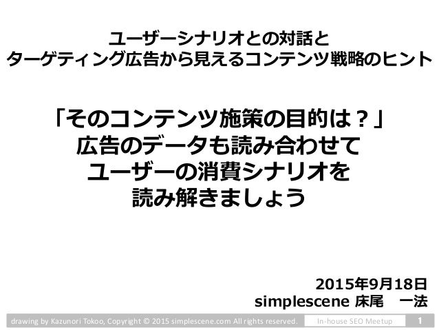1In-house SEO Meetupdrawing by Kazunori Tokoo, Copyright © 2015 simplescene.com All rights reserved. 「そのコンテンツ施策の目的は?」 広告のデ...
