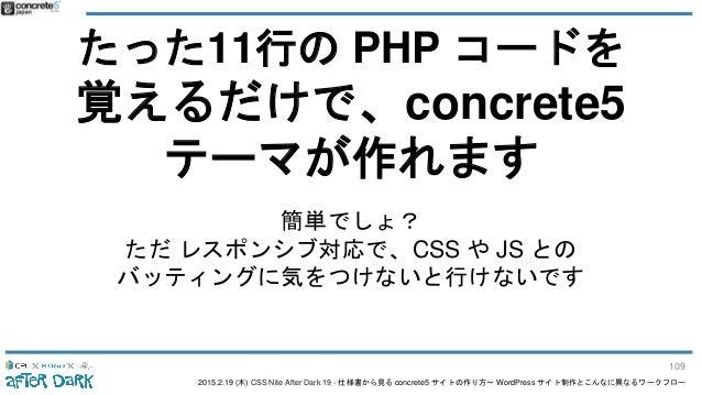 2015.2.19 (木) CSS Nite After Dark 19 - 仕様書から見る concrete5 サイトの作り方〜 WordPress サイト制作とこんなに異なるワークフロー たった11行の PHP コードを 覚えるだけで、co...
