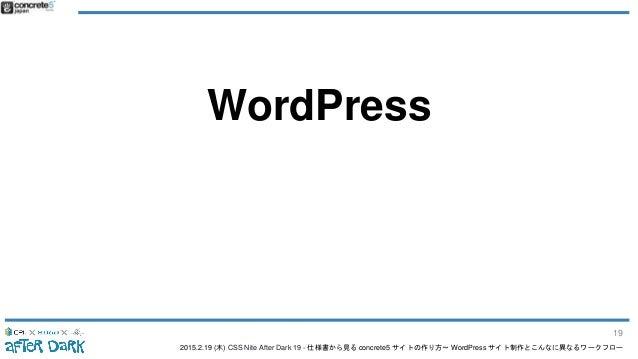 2015.2.19 (木) CSS Nite After Dark 19 - 仕様書から見る concrete5 サイトの作り方〜 WordPress サイト制作とこんなに異なるワークフロー WordPress 19