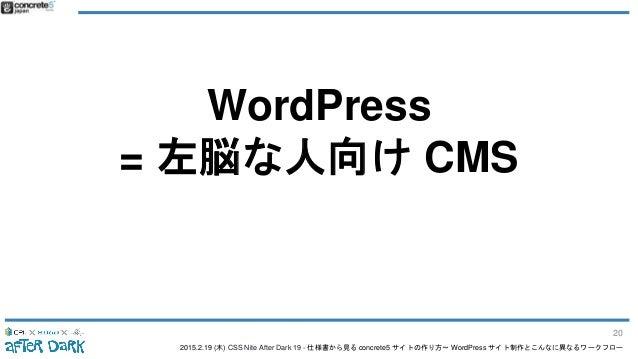 2015.2.19 (木) CSS Nite After Dark 19 - 仕様書から見る concrete5 サイトの作り方〜 WordPress サイト制作とこんなに異なるワークフロー WordPress = 左脳な人向け CMS 20