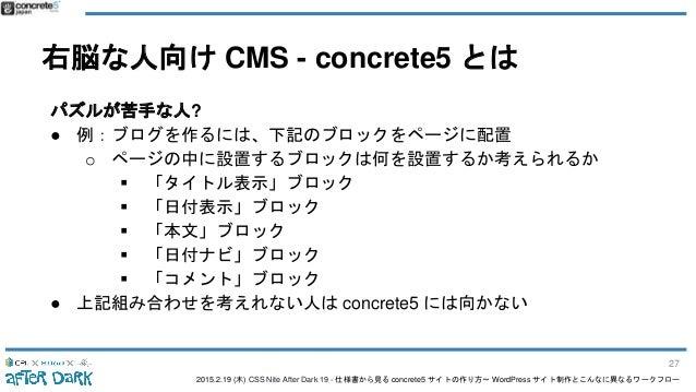 2015.2.19 (木) CSS Nite After Dark 19 - 仕様書から見る concrete5 サイトの作り方〜 WordPress サイト制作とこんなに異なるワークフロー 右脳な人向け CMS - concrete5 とは ...